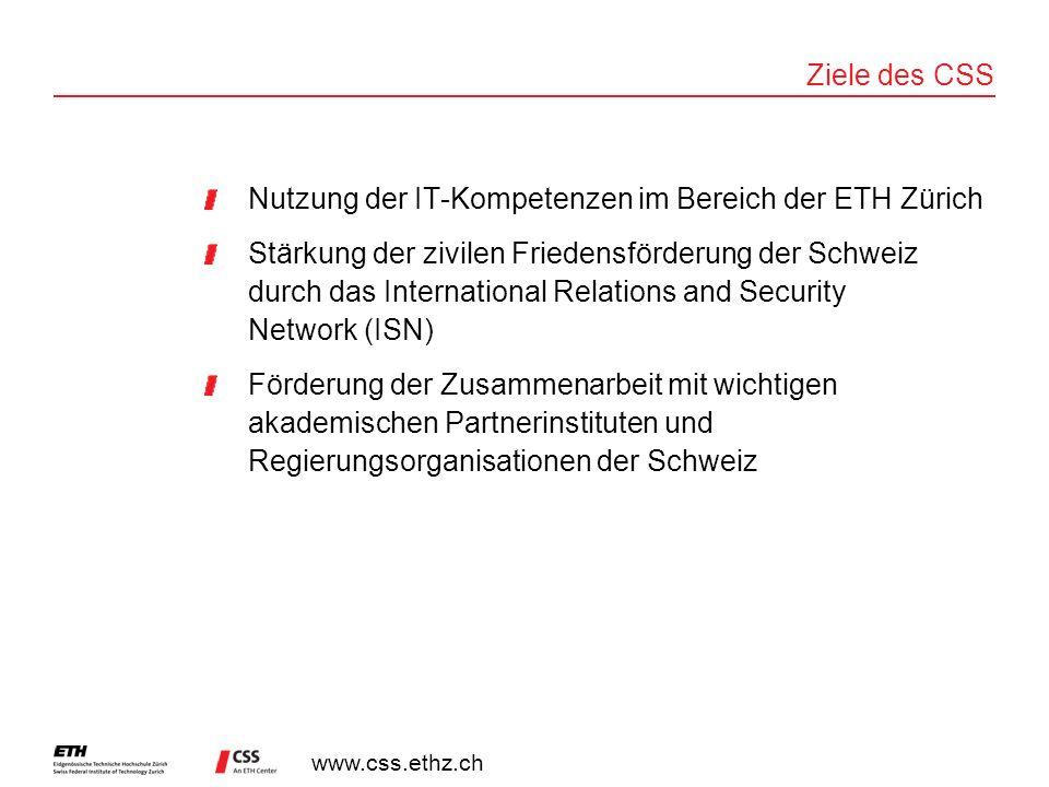 www.css.ethz.ch Ziele des CSS Nutzung der IT-Kompetenzen im Bereich der ETH Zürich Stärkung der zivilen Friedensförderung der Schweiz durch das International Relations and Security Network (ISN) Förderung der Zusammenarbeit mit wichtigen akademischen Partnerinstituten und Regierungsorganisationen der Schweiz