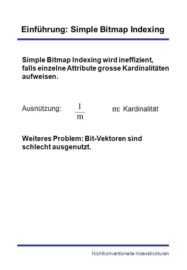 Einführung: Simple Bitmap Indexing Nichtkonventionelle Indexstrukturen Simple Bitmap Indexing wird ineffizient, falls einzelne Attribute grosse Kardin