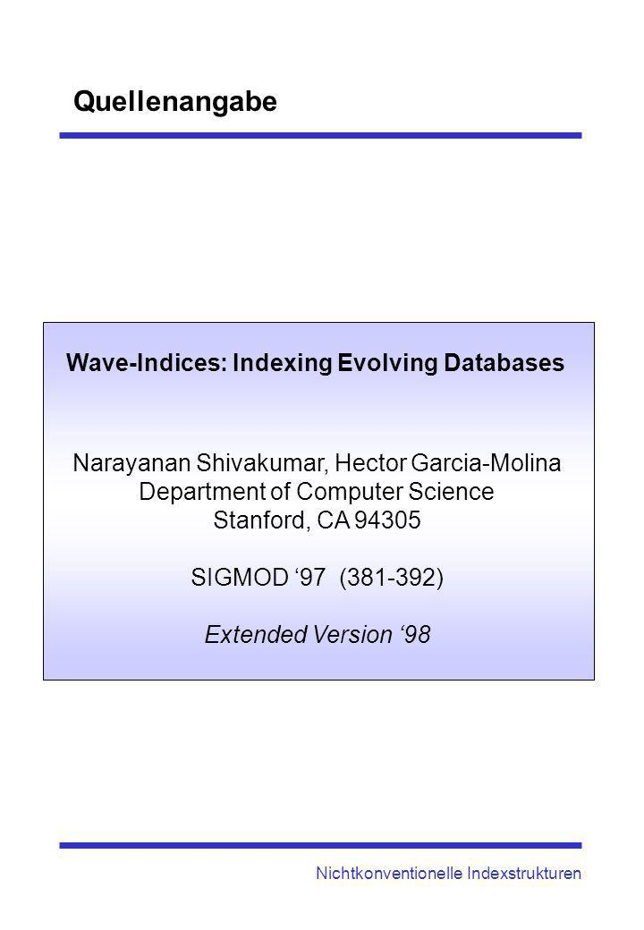 Nichtkonventionelle Indexstrukturen Quellenangabe Narayanan Shivakumar, Hector Garcia-Molina Department of Computer Science Stanford, CA 94305 SIGMOD 97 (381-392) Extended Version 98 Wave-Indices: Indexing Evolving Databases