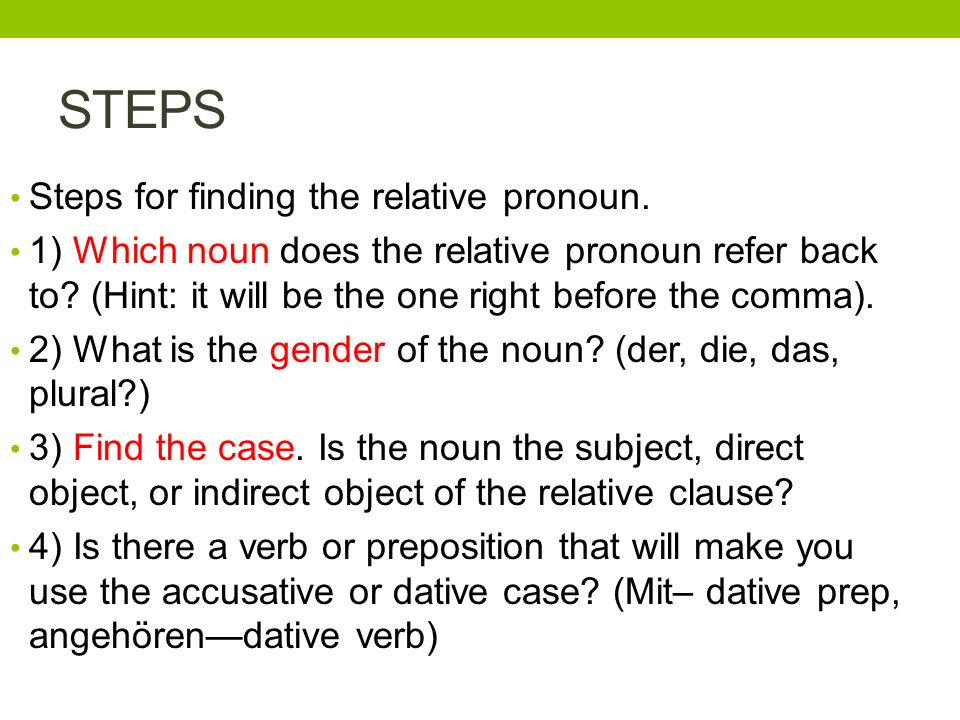 STEPS Steps for finding the relative pronoun. 1) Which noun does the relative pronoun refer back to? (Hint: it will be the one right before the comma)