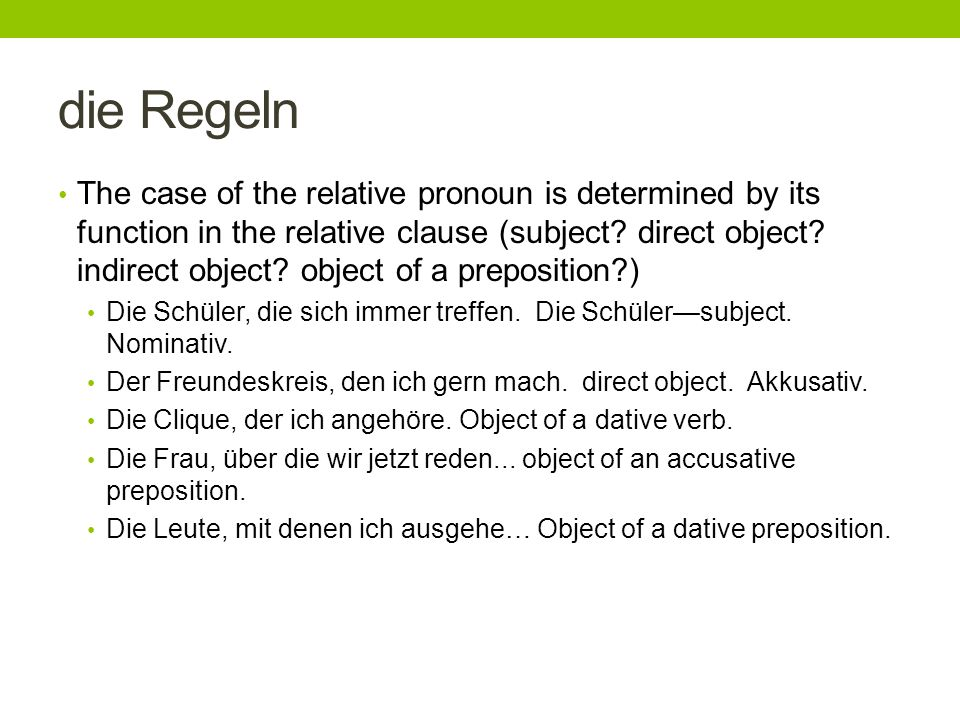 die Regeln The case of the relative pronoun is determined by its function in the relative clause (subject? direct object? indirect object? object of a
