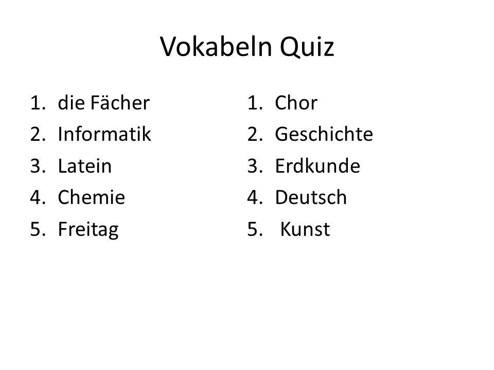 Vokabeln Quiz 1.die Fächer 2.Informatik 3.Latein 4.Chemie 5.Freitag 1.Chor 2.Geschichte 3.Erdkunde 4.Deutsch 5. Kunst