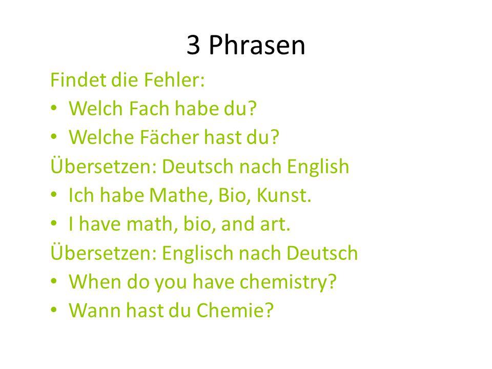 3 Phrasen Findet die Fehler: Welch Fach habe du? Welche Fächer hast du? Übersetzen: Deutsch nach English Ich habe Mathe, Bio, Kunst. I have math, bio,