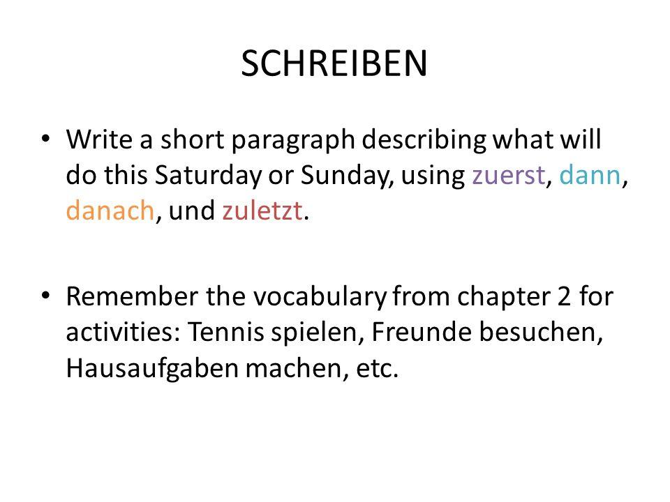 SCHREIBEN Write a short paragraph describing what will do this Saturday or Sunday, using zuerst, dann, danach, und zuletzt. Remember the vocabulary fr