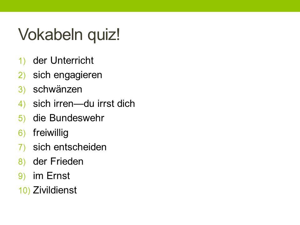 Vokabeln quiz! 1) der Unterricht 2) sich engagieren 3) schwänzen 4) sich irrendu irrst dich 5) die Bundeswehr 6) freiwillig 7) sich entscheiden 8) der