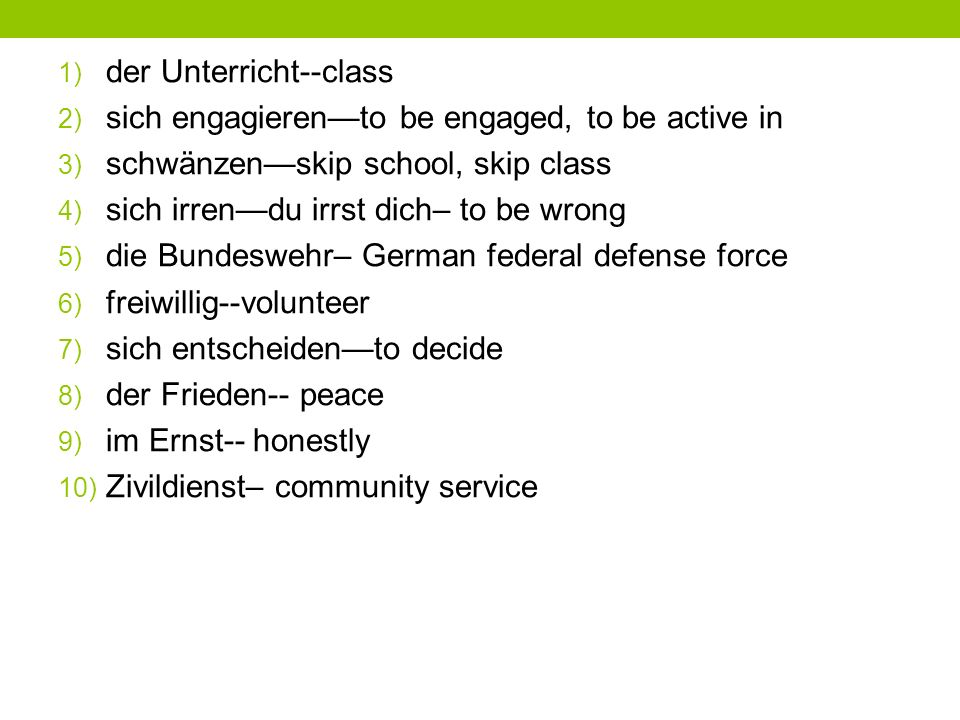 1) der Unterricht--class 2) sich engagierento be engaged, to be active in 3) schwänzenskip school, skip class 4) sich irrendu irrst dich– to be wrong 5) die Bundeswehr– German federal defense force 6) freiwillig--volunteer 7) sich entscheidento decide 8) der Frieden-- peace 9) im Ernst-- honestly 10) Zivildienst– community service