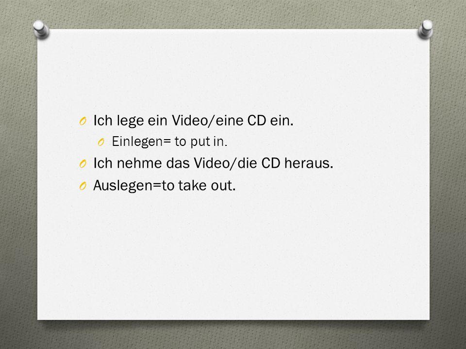 O Ich lege ein Video/eine CD ein. O Einlegen= to put in. O Ich nehme das Video/die CD heraus. O Auslegen=to take out.