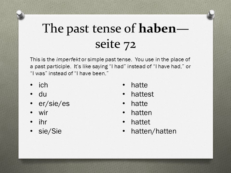 The past tense of haben seite 72 ich du er/sie/es wir ihr sie/Sie This is the imperfekt or simple past tense.