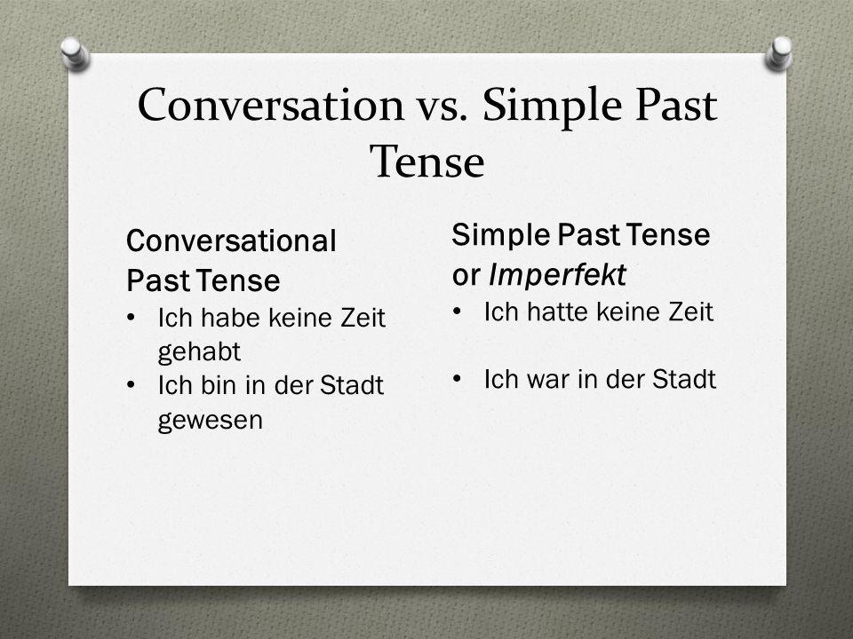 Conversation vs. Simple Past Tense Conversational Past Tense Ich habe keine Zeit gehabt Ich bin in der Stadt gewesen Simple Past Tense or Imperfekt Ic