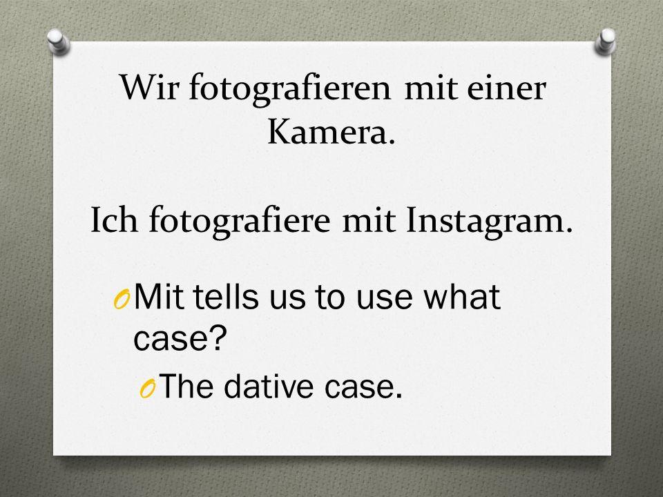 Wir fotografieren mit einer Kamera. Ich fotografiere mit Instagram. O Mit tells us to use what case? O The dative case.
