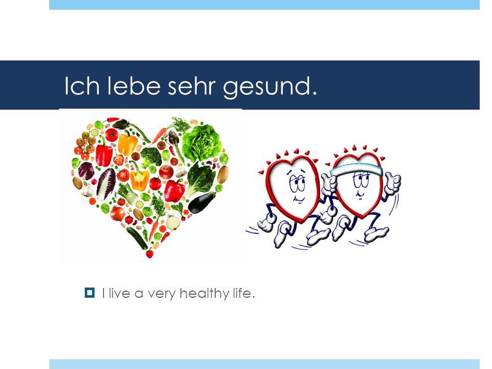 Ich lebe sehr gesund. I live a very healthy life.