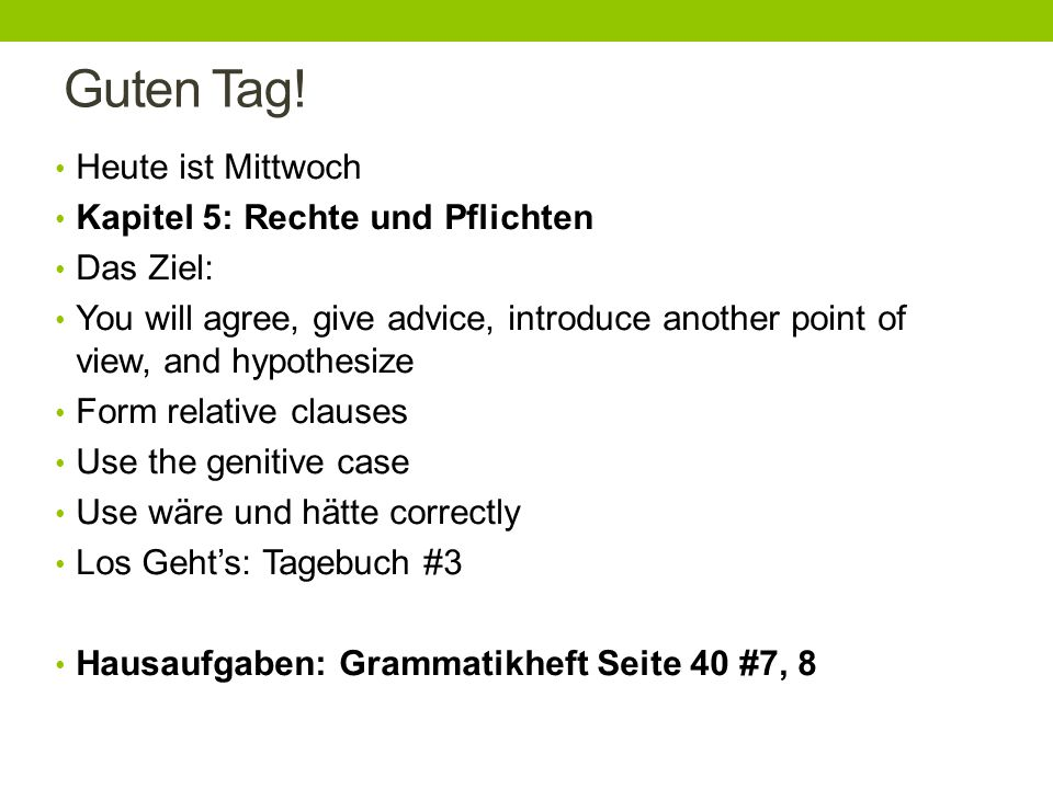 Guten Tag! Heute ist Mittwoch Kapitel 5: Rechte und Pflichten Das Ziel: You will agree, give advice, introduce another point of view, and hypothesize