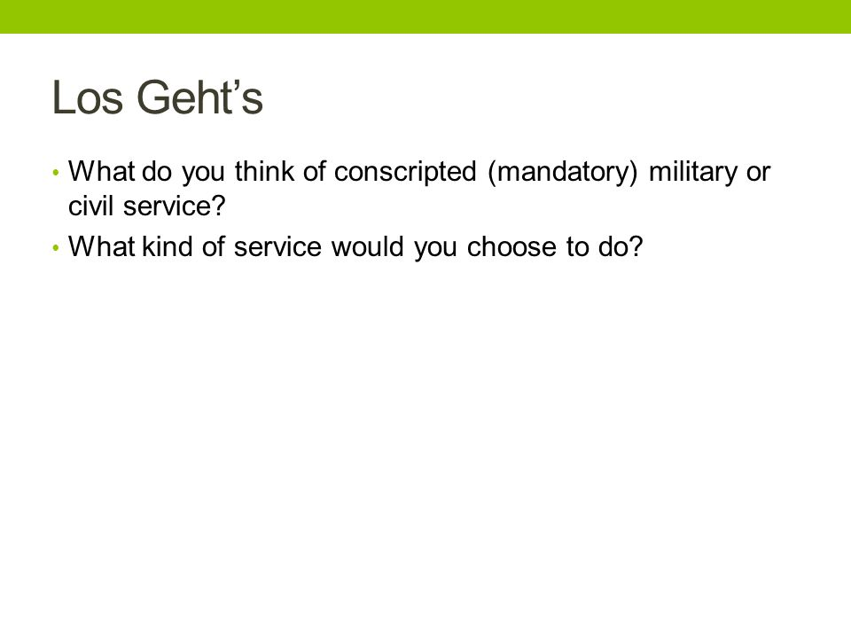 Los Gehts What do you think of conscripted (mandatory) military or civil service? What kind of service would you choose to do?