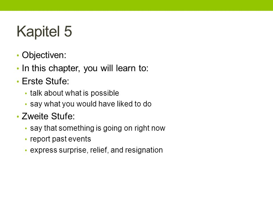 Kapitel 5 Objectiven: In this chapter, you will learn to: Erste Stufe: talk about what is possible say what you would have liked to do Zweite Stufe: say that something is going on right now report past events express surprise, relief, and resignation