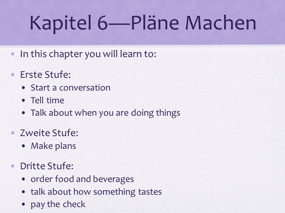Kapitel 6Pläne Machen In this chapter you will learn to: Erste Stufe: Start a conversation Tell time Talk about when you are doing things Zweite Stufe