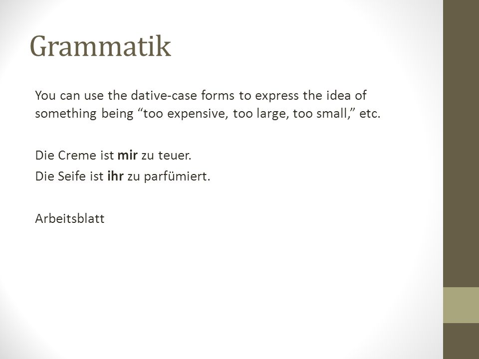 Grammatik You can use the dative-case forms to express the idea of something being too expensive, too large, too small, etc.