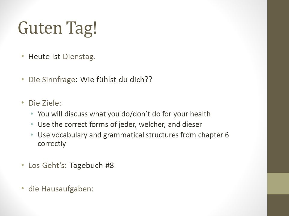 Guten Tag! Heute ist Dienstag. Die Sinnfrage: Wie fühlst du dich?? Die Ziele: You will discuss what you do/dont do for your health Use the correct for