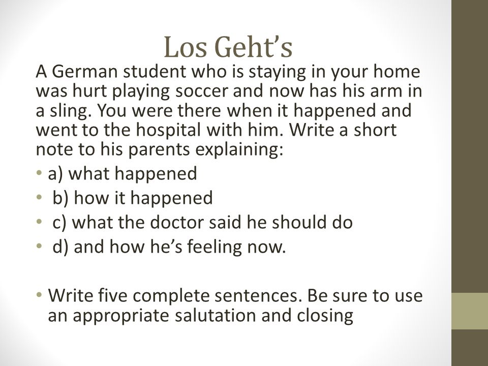 Los Gehts A German student who is staying in your home was hurt playing soccer and now has his arm in a sling. You were there when it happened and wen
