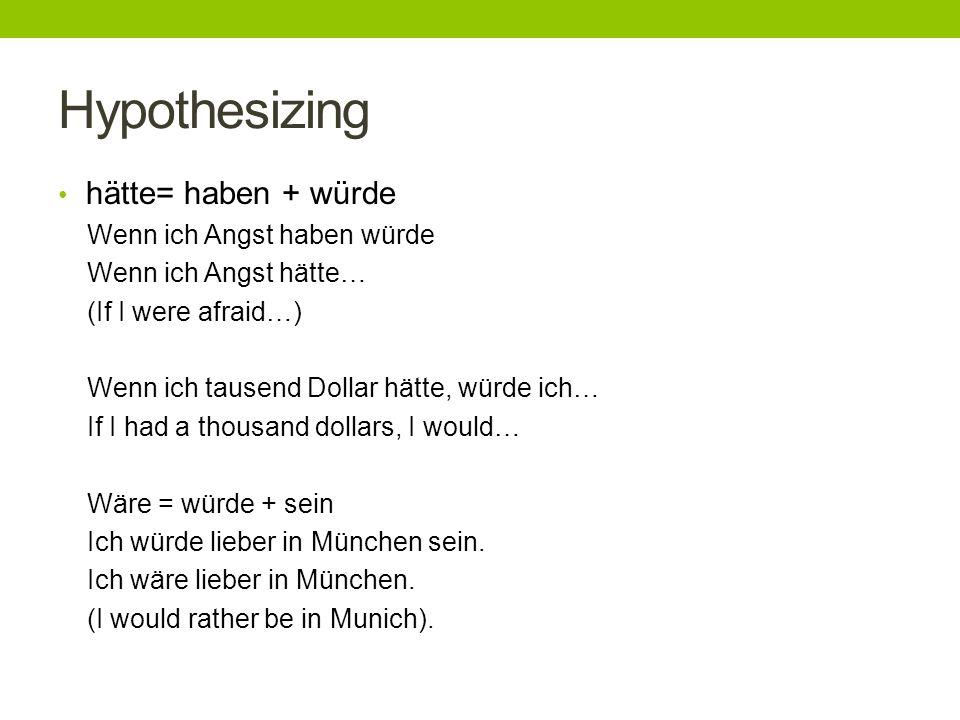 Hypothesizing hätte= haben + würde Wenn ich Angst haben würde Wenn ich Angst hätte… (If I were afraid…) Wenn ich tausend Dollar hätte, würde ich… If I had a thousand dollars, I would… Wäre = würde + sein Ich würde lieber in München sein.