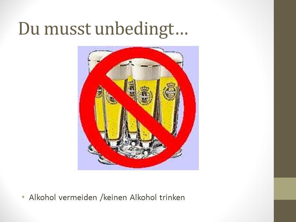 Du musst unbedingt… Alkohol vermeiden /keinen Alkohol trinken