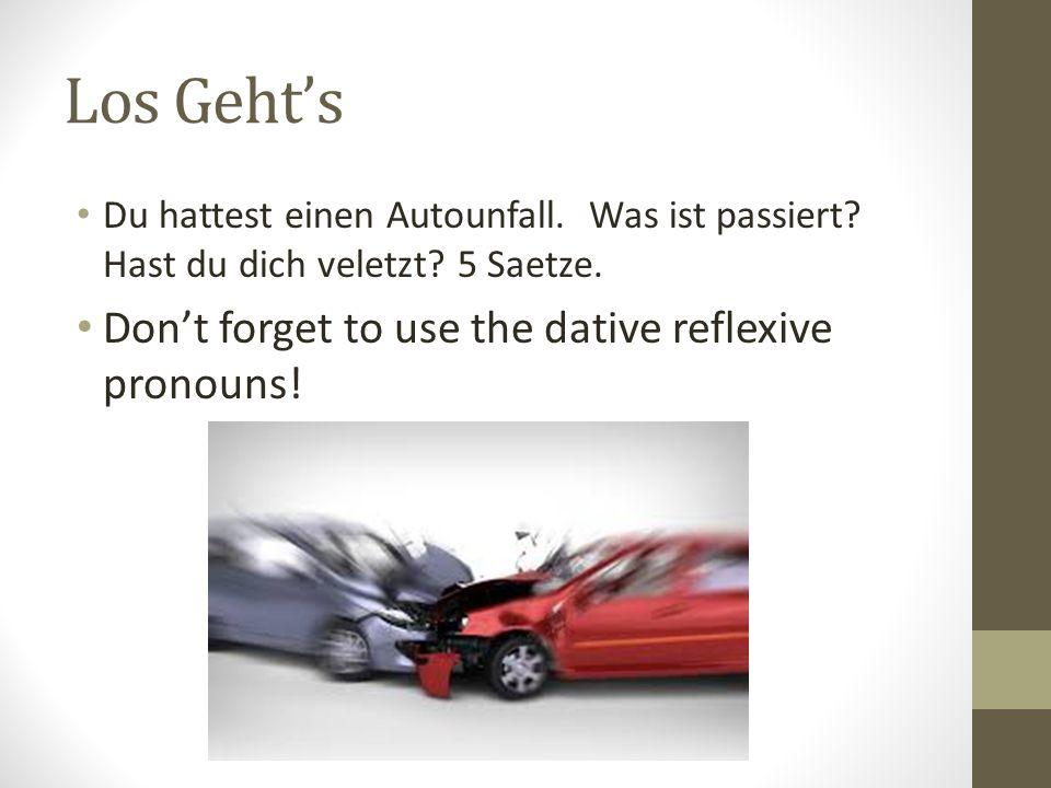Los Gehts Du hattest einen Autounfall. Was ist passiert? Hast du dich veletzt? 5 Saetze. Dont forget to use the dative reflexive pronouns!