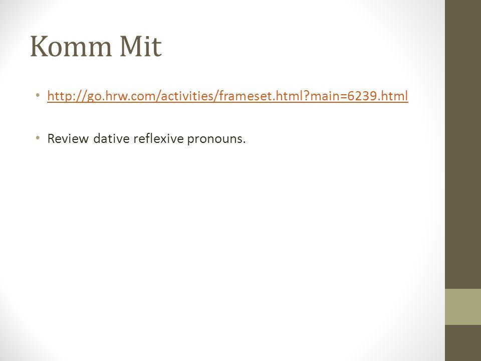 Komm Mit http://go.hrw.com/activities/frameset.html?main=6239.html Review dative reflexive pronouns.