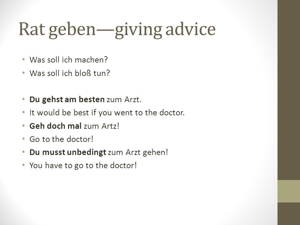 Rat gebengiving advice Was soll ich machen? Was soll ich bloß tun? Du gehst am besten zum Arzt. It would be best if you went to the doctor. Geh doch m