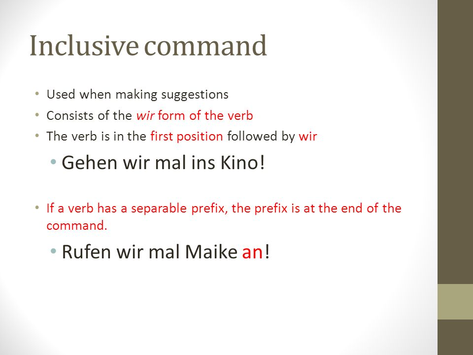 Inclusive command Used when making suggestions Consists of the wir form of the verb The verb is in the first position followed by wir Gehen wir mal in