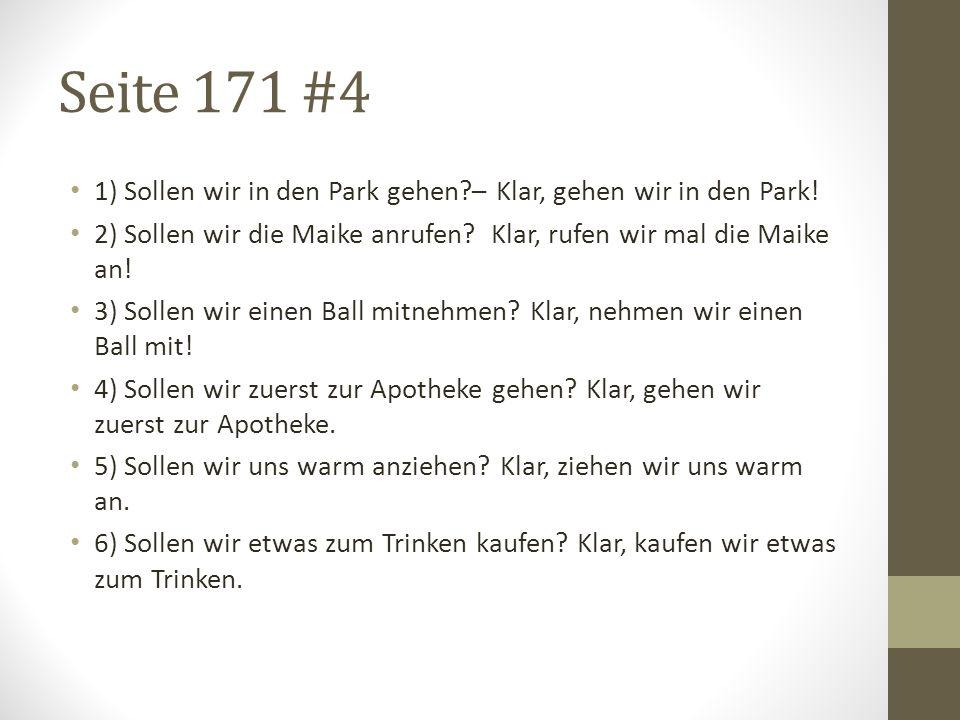 Seite 171 #4 1) Sollen wir in den Park gehen?– Klar, gehen wir in den Park! 2) Sollen wir die Maike anrufen? Klar, rufen wir mal die Maike an! 3) Soll