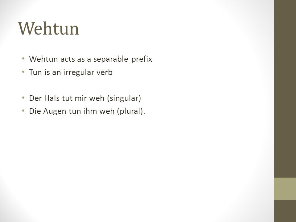 Wehtun Wehtun acts as a separable prefix Tun is an irregular verb Der Hals tut mir weh (singular) Die Augen tun ihm weh (plural).