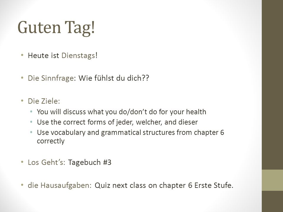 Guten Tag! Heute ist Dienstags! Die Sinnfrage: Wie fühlst du dich?? Die Ziele: You will discuss what you do/dont do for your health Use the correct fo