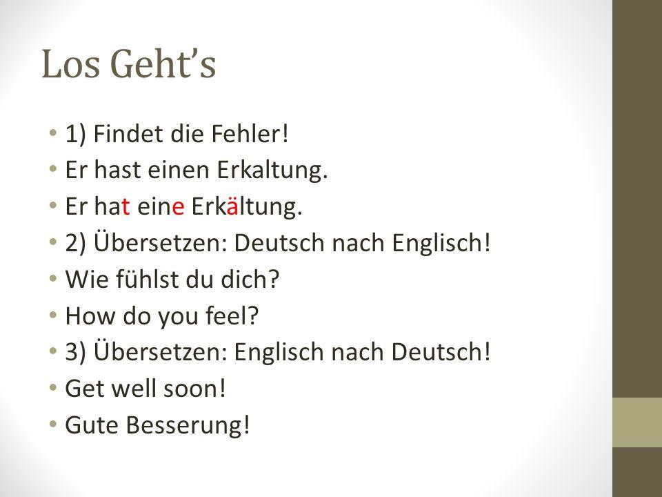 Los Gehts 1) Findet die Fehler! Er hast einen Erkaltung. Er hat eine Erkältung. 2) Übersetzen: Deutsch nach Englisch! Wie fühlst du dich? How do you f