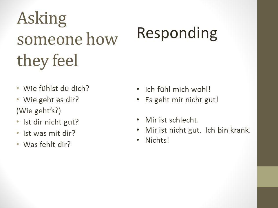 Asking someone how they feel Wie fühlst du dich? Wie geht es dir? (Wie gehts?) Ist dir nicht gut? Ist was mit dir? Was fehlt dir? Responding Ich fühl