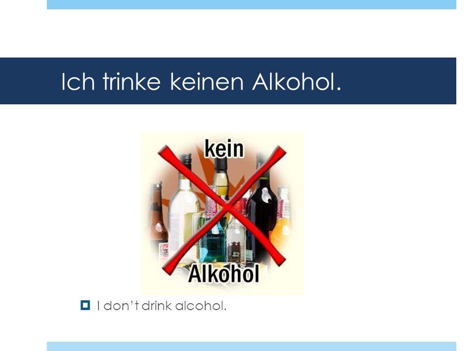 Ich trinke keinen Alkohol. I dont drink alcohol.