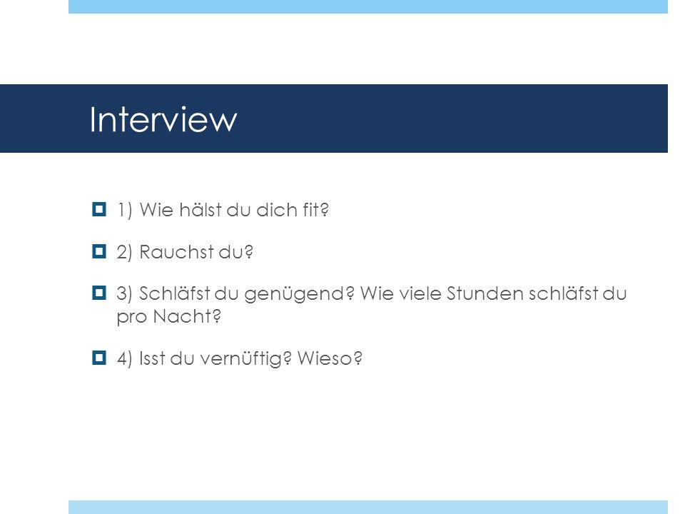 Interview 1) Wie hälst du dich fit? 2) Rauchst du? 3) Schläfst du genügend? Wie viele Stunden schläfst du pro Nacht? 4) Isst du vernüftig? Wieso?