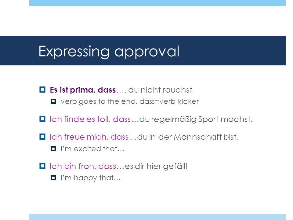 Expressing approval Es ist prima, dass …. du nicht rauchst verb goes to the end. dass=verb kicker Ich finde es toll, dass…du regelmäßig Sport machst.