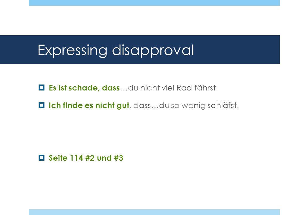 Expressing disapproval Es ist schade, dass …du nicht viel Rad fährst. Ich finde es nicht gut, dass…du so wenig schläfst. Seite 114 #2 und #3