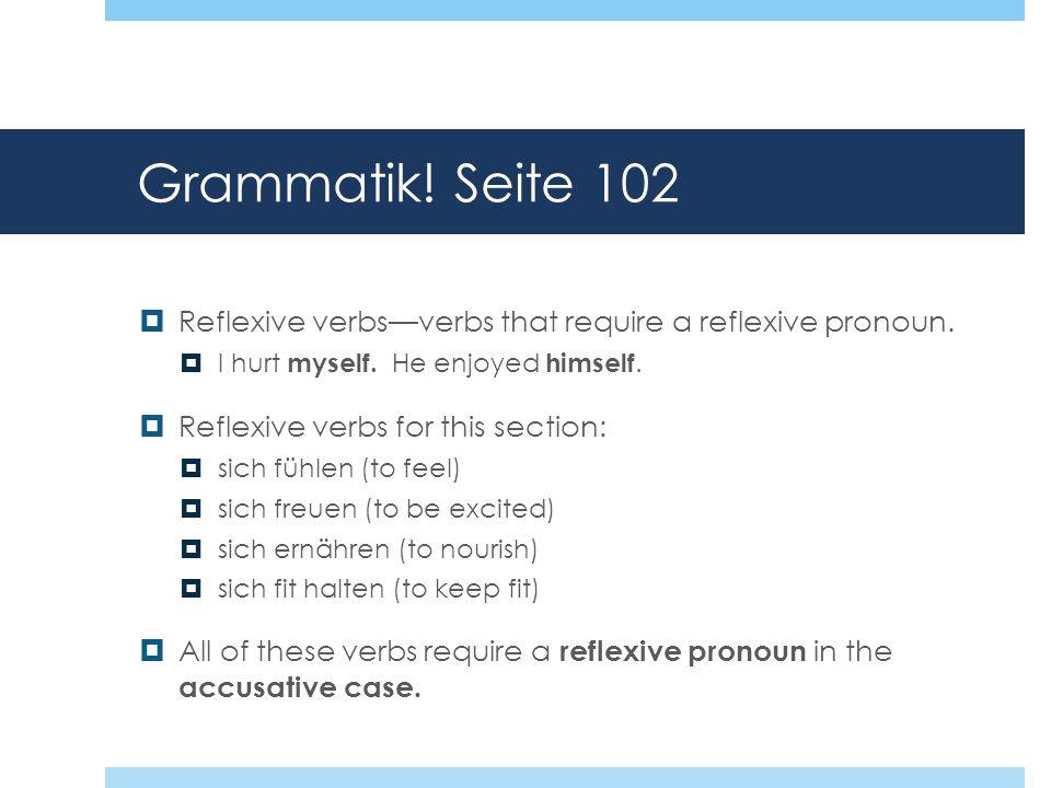 Grammatik! Seite 102 Reflexive verbsverbs that require a reflexive pronoun. I hurt myself. He enjoyed himself. Reflexive verbs for this section: sich