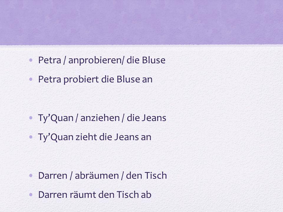 Petra / anprobieren/ die Bluse Petra probiert die Bluse an TyQuan / anziehen / die Jeans TyQuan zieht die Jeans an Darren / abräumen / den Tisch Darren räumt den Tisch ab
