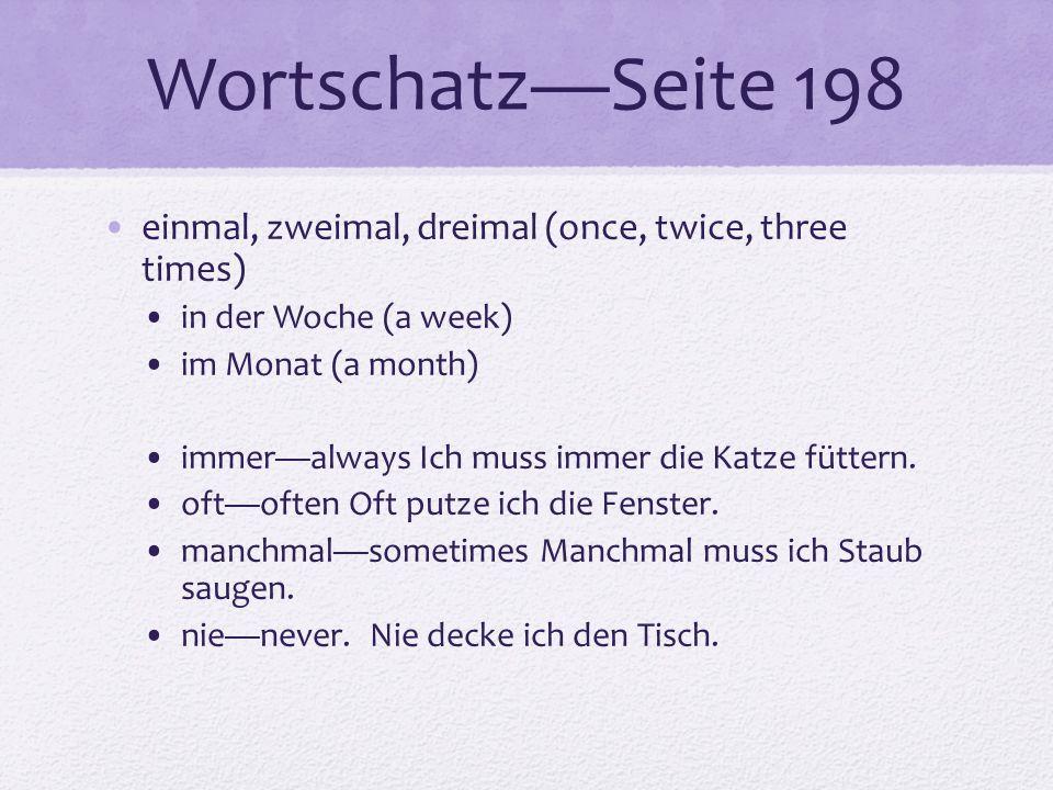 WortschatzSeite 198 einmal, zweimal, dreimal (once, twice, three times) in der Woche (a week) im Monat (a month) immeralways Ich muss immer die Katze füttern.
