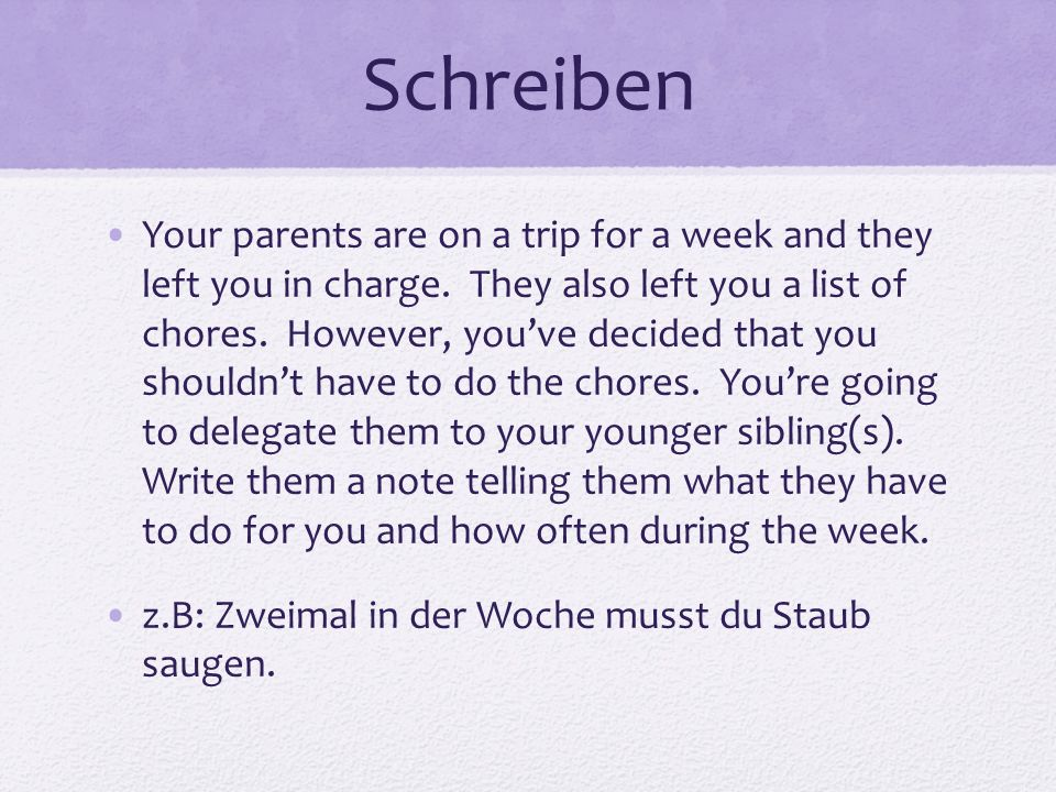 Schreiben Your parents are on a trip for a week and they left you in charge. They also left you a list of chores. However, youve decided that you shou