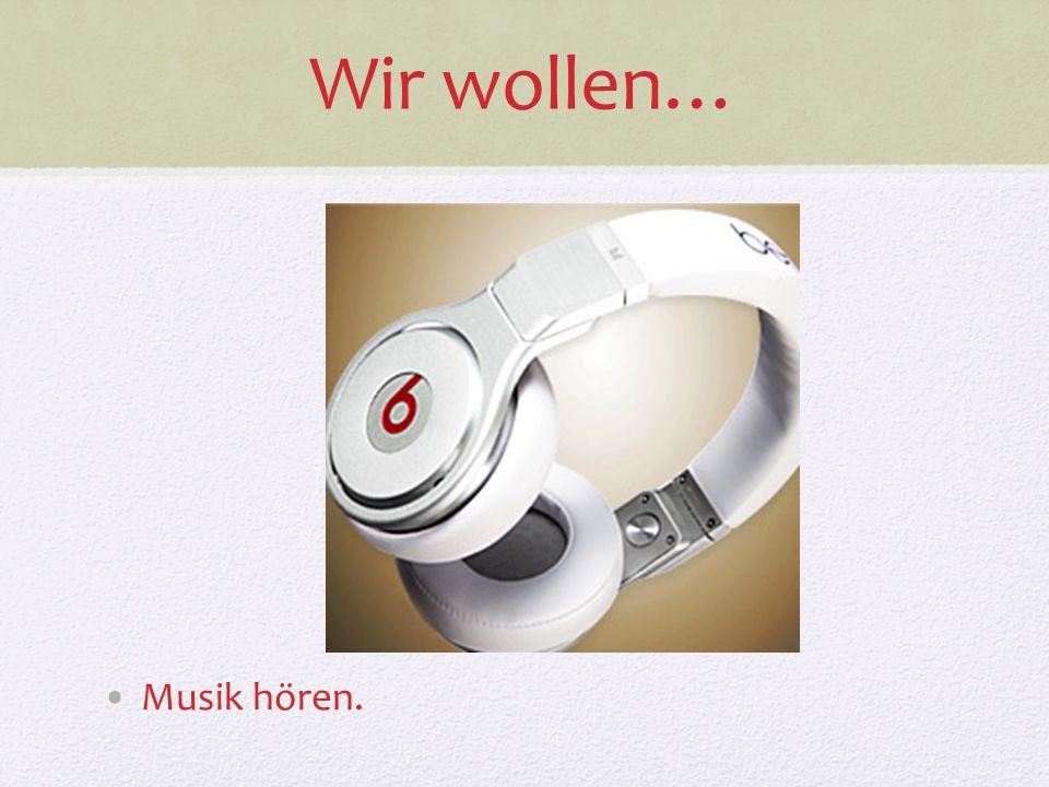 Wir wollen… Musik hören.