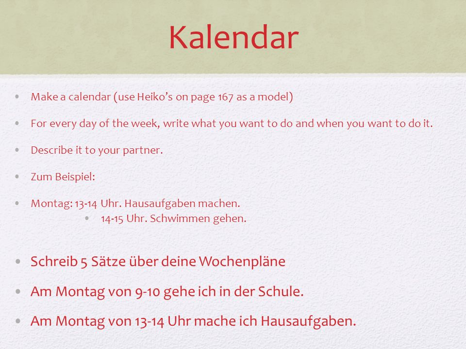 Kalendar Make a calendar (use Heikos on page 167 as a model) For every day of the week, write what you want to do and when you want to do it.