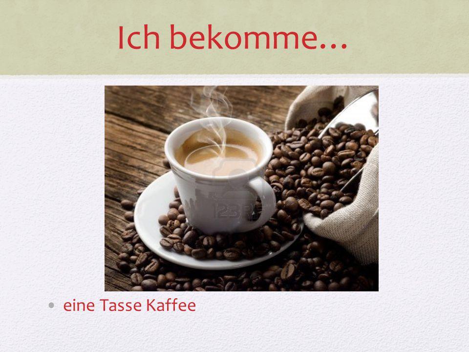 Ich bekomme… eine Tasse Kaffee