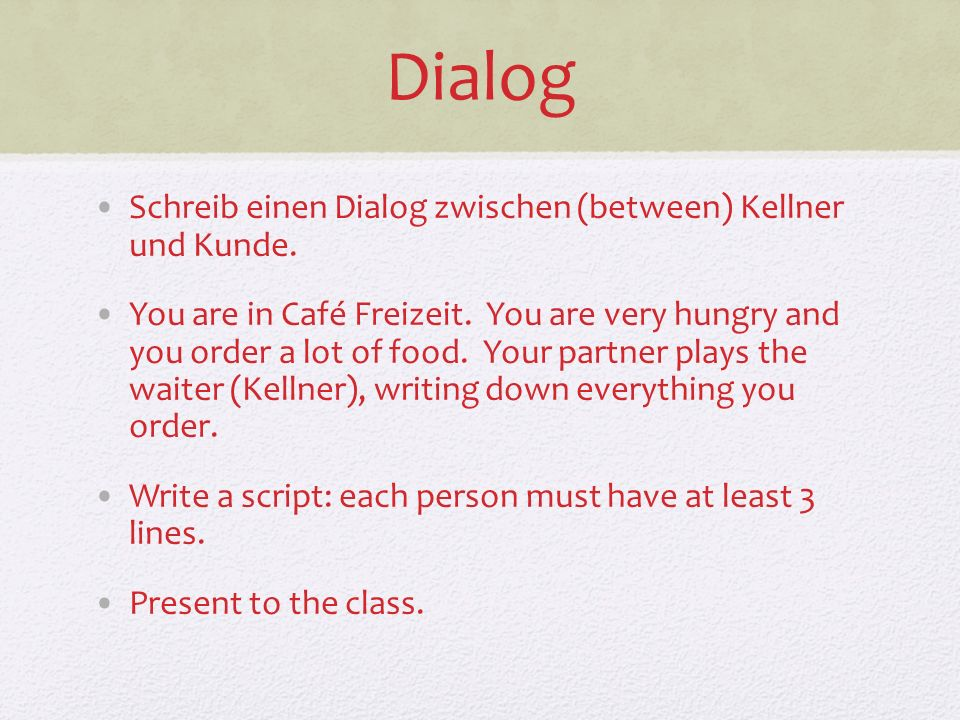 Dialog Schreib einen Dialog zwischen (between) Kellner und Kunde. You are in Café Freizeit. You are very hungry and you order a lot of food. Your part