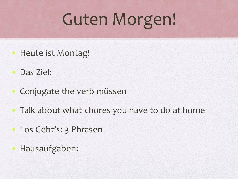 Guten Morgen! Heute ist Montag! Das Ziel: Conjugate the verb müssen Talk about what chores you have to do at home Los Gehts: 3 Phrasen Hausaufgaben: