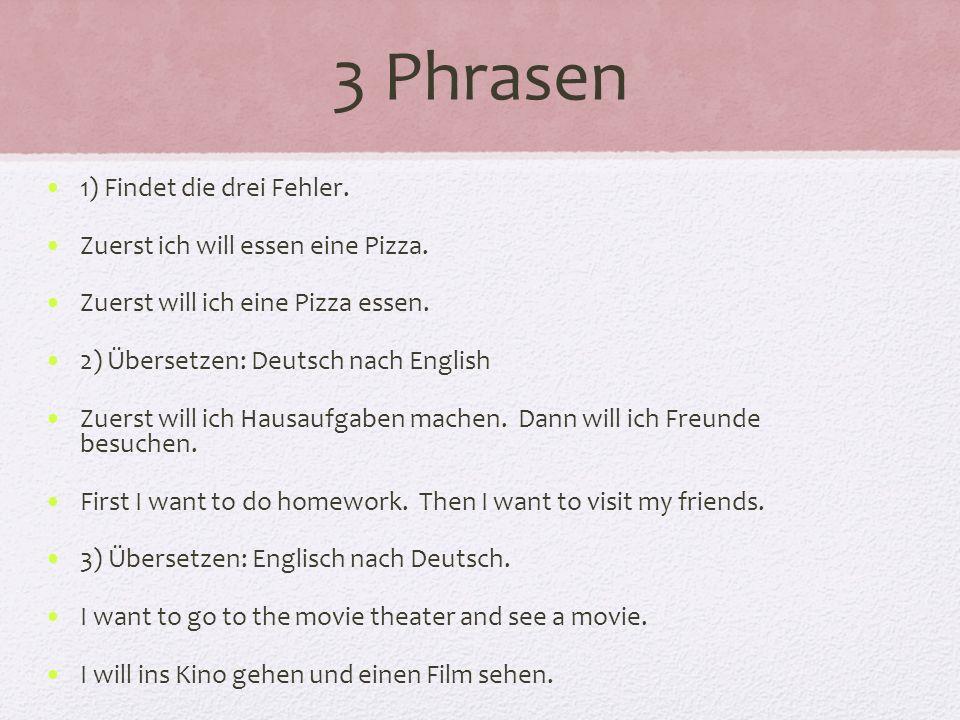 3 Phrasen 1) Findet die drei Fehler. Zuerst ich will essen eine Pizza. Zuerst will ich eine Pizza essen. 2) Übersetzen: Deutsch nach English Zuerst wi