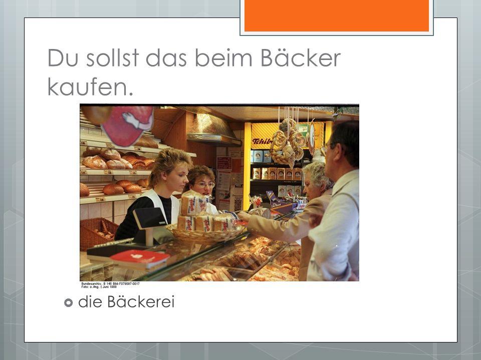 Du sollst das beim Bäcker kaufen. die Bäckerei