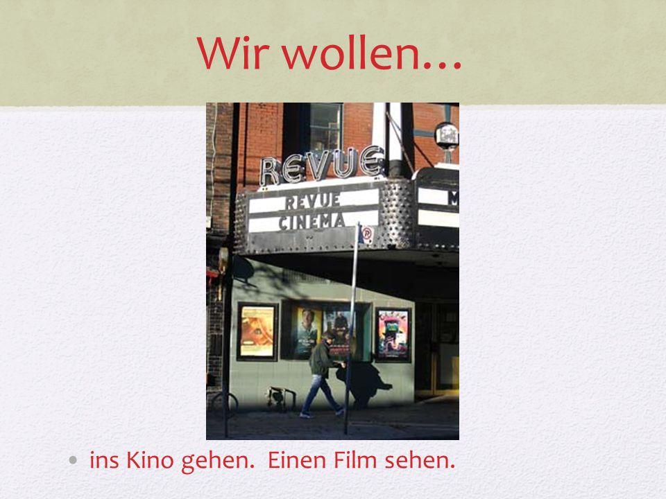 Wir wollen… ins Kino gehen. Einen Film sehen.