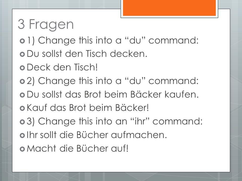 3 Fragen 1) Change this into a du command: Du sollst den Tisch decken.